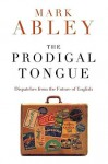 Abley_The Prodigal Tongue (THE PRODIGAL TONGUE: Dispatches from the Future of English by Mark Abley)