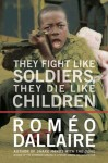 Daillaire_They Fight Like Soldiers (THEY FIGHT LIKE SOLDIERS, THEY DIE LIKE CHILDREN: The Global Quest to Eradicate the Use of Child Soldiers by Roméo Dallaire)