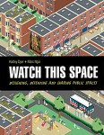 Dyer_Watch This Space (WATCH THIS SPACE: Designing, Defending and Sharing Public Spaces by Hadley Dyer; Marc Ngui, illus.)