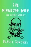 The Miniature Wife (THE MINIATURE WIFE AND OTHER STORIES by Manuel Gonzales)