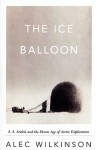 Ice Balloon_ED Review (THE ICE BALLOON: S. A. Andrée and the Heroic Age of Arctic Exploration by Alec Wilkinson)