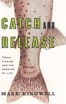 Kingwell_Catch and Release (CATCH & RELEASE: Trout Fishing and the Meaning of Life by Mark Kingwell)