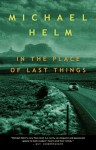 Michael Helm_In the Place of Last Things (IN THE PLACE OF LAST THINGS by Michael Helm)