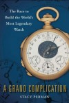 A Grand Complication (A GRAND COMPLICATION: The Race to Build the World's Most Legendary Watch by Stacy Perman)