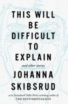 Skibsrud_Difficult to Explain_EDReview (THIS WILL BE DIFFICULT TO EXPLAIN by Johanna Skibsrud)