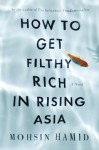 Filthy Rich (HOW TO GET FILTHY RICH IN RISING ASIA by Mohsin Hamid)