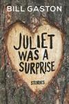 JULIET WAS A SURPRISE Bill Gaston (JULIET WAS A SURPRISE by Bill Gaston)