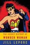 Secret History of Wonder Woman Jill Lepore (THE SECRET HISTORY OF WONDER WOMAN by Jill Lepore)