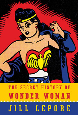 Secret History of Wonder Woman Jill Lepore