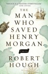 THE MAN WHO SAVED HENRY MORGAN Robert Hough (THE MAN WHO SAVED HENRY MORGAN by Robert Hough)
