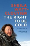 THE RIGHT TO BE COLD by Sheila Watt-Cloutier (THE RIGHT TO BE COLD by Sheila Watt-Cloutier)