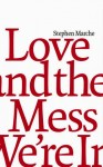 Marche_Love and the Mess We're In (LOVE AND THE MESS WE'RE IN by Stephen Marche)