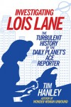 INVESTIGATING LOIS LANE Tim Hanley (INVESTIGATING LOIS LANE: THE TURBULENT HISTORY OF THE DAILY PLANET'S ACE REPORTER by Tim Hanley)